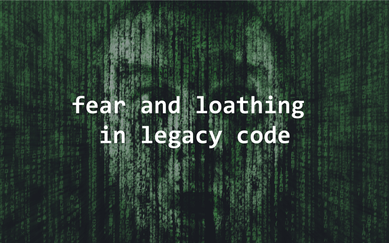 fear, loathing, legacy code